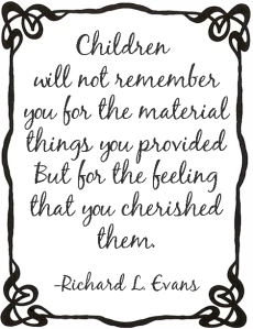 Children will not remember you for the materials things you provided but for the feeling that you cherished them.